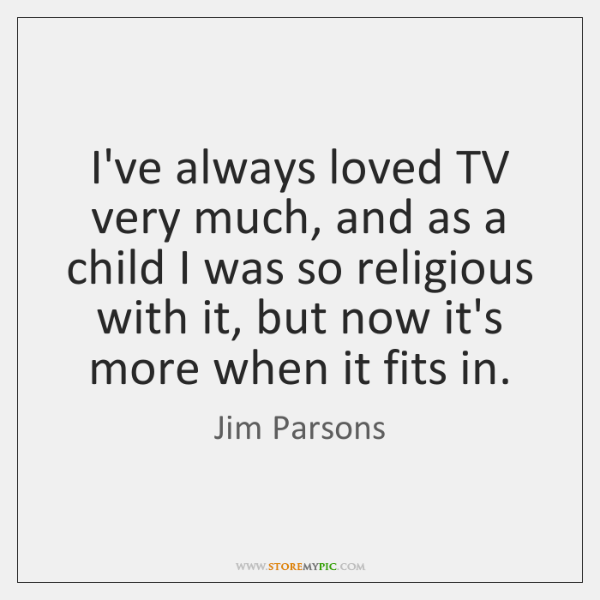 I've always loved TV very much, and as a child I was ...