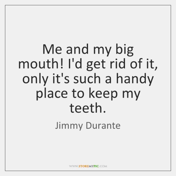 Me and my big mouth! I'd get rid of it, only it's ...