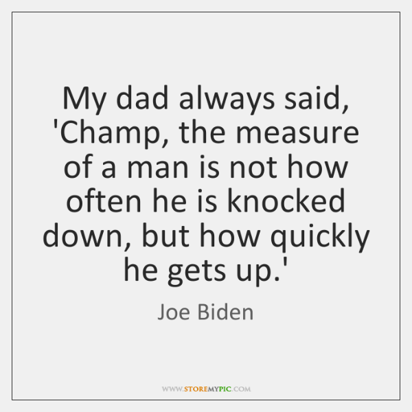 My dad always said, 'Champ, the measure of a man is not ...