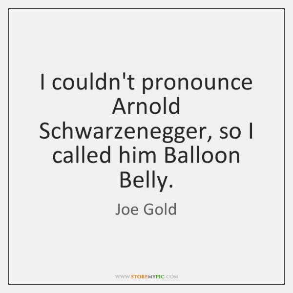 I couldn't pronounce Arnold Schwarzenegger, so I called him Balloon Belly.