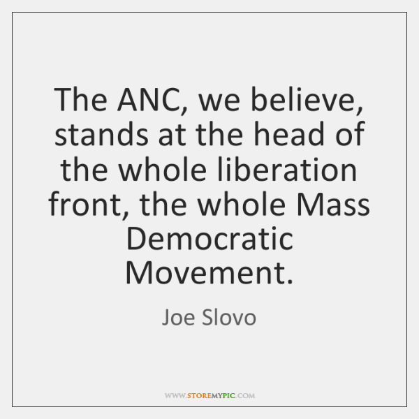 The ANC, we believe, stands at the head of the whole liberation ...