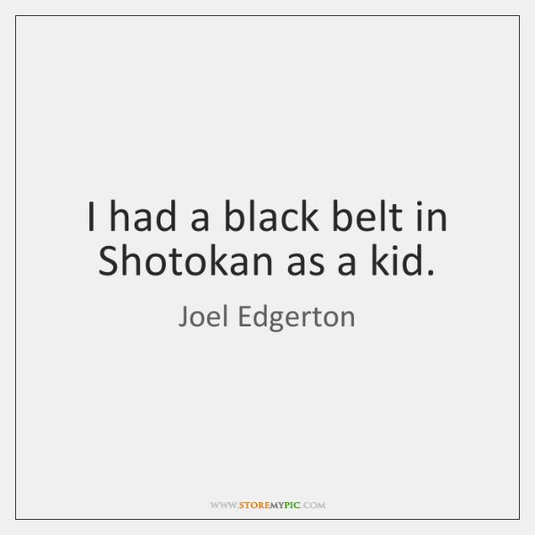 I had a black belt in Shotokan as a kid.