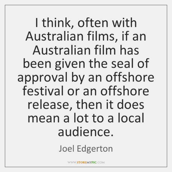 I think, often with Australian films, if an Australian film has been ...