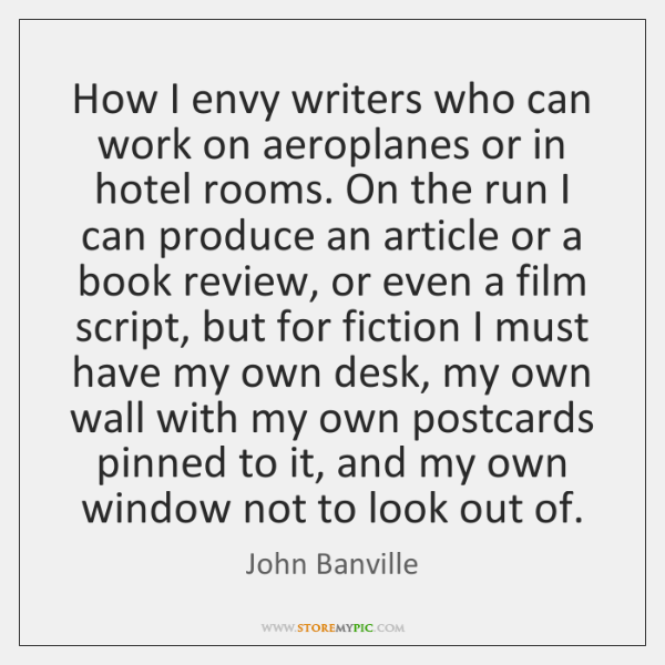 How I envy writers who can work on aeroplanes or in hotel ...
