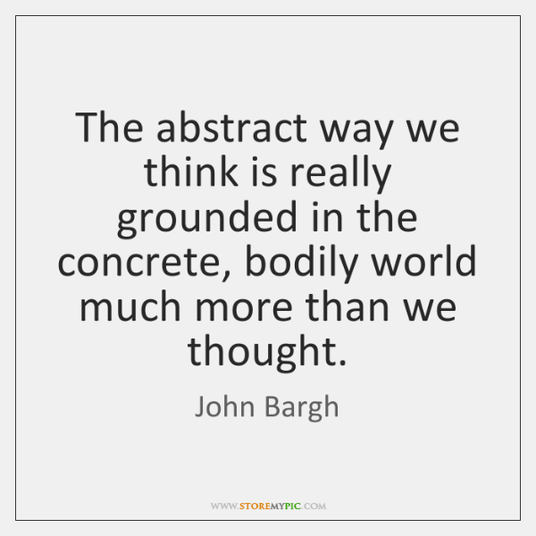 The abstract way we think is really grounded in the concrete, bodily ...