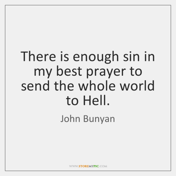 There is enough sin in my best prayer to send the whole ...