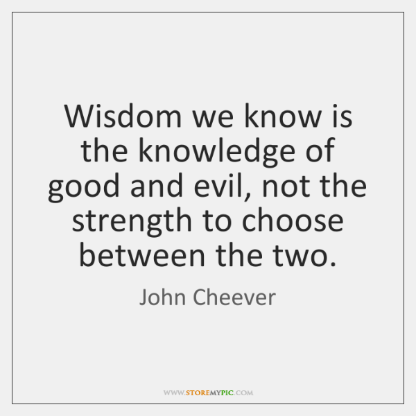 Wisdom we know is the knowledge of good and evil, not the ...