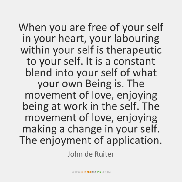 When you are free of your self in your heart, your labouring ...