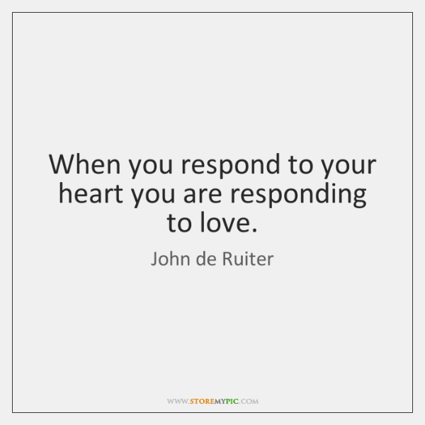 When you respond to your heart you are responding to love.