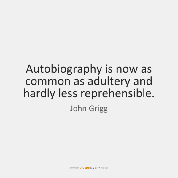 Autobiography is now as common as adultery and hardly less reprehensible.