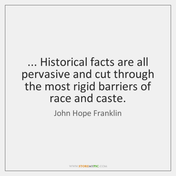 ... Historical facts are all pervasive and cut through the most rigid barriers ...
