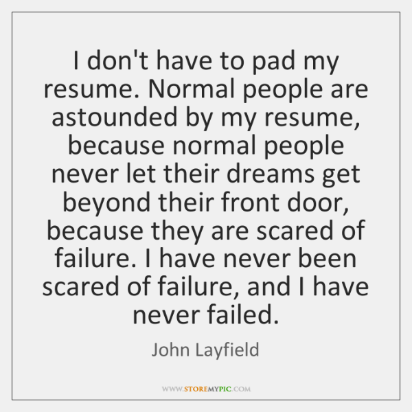 I don't have to pad my resume. Normal people are astounded by ...