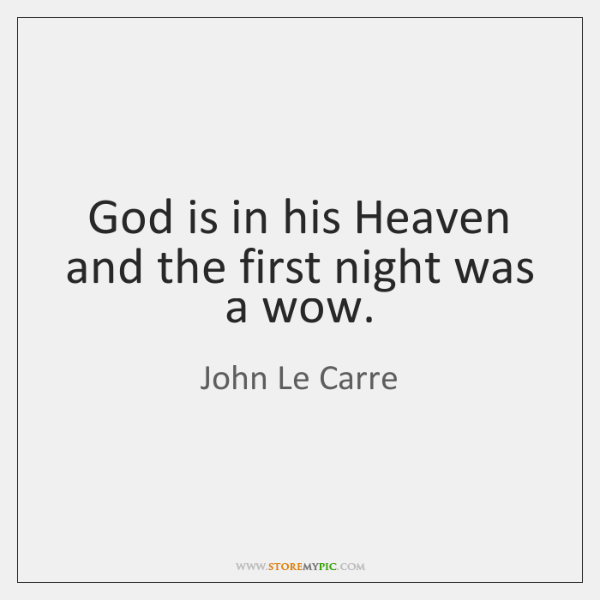 God is in his Heaven and the first night was a wow.