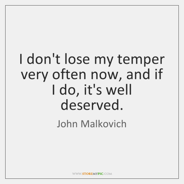 I don't lose my temper very often now, and if I do, ...