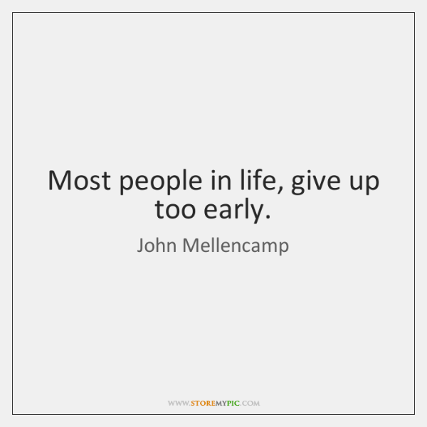 Most people in life, give up too early.