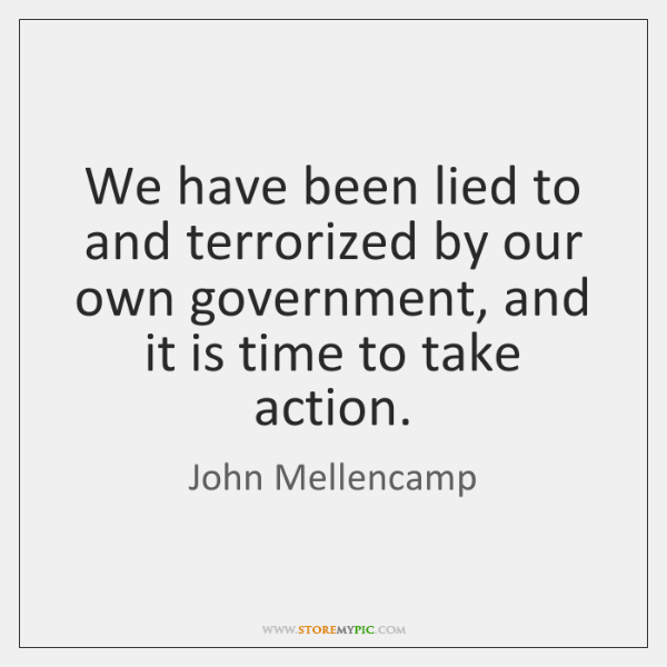 We have been lied to and terrorized by our own government, and ...