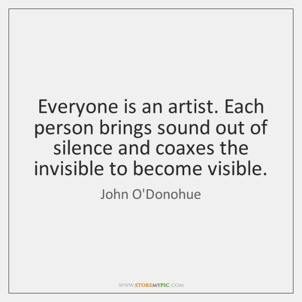Everyone is an artist. Each person brings sound out of silence and ...