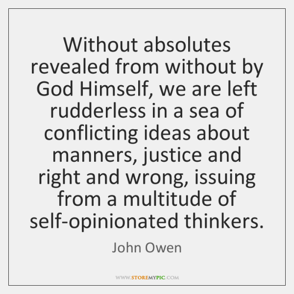 Without absolutes revealed from without by God Himself, we are left rudderless ...