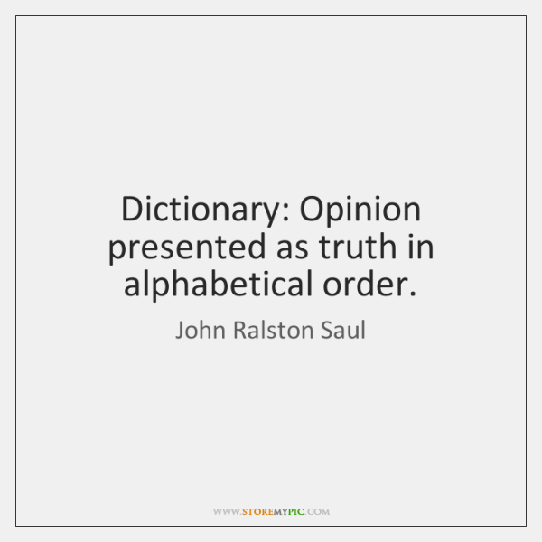 Dictionary: Opinion presented as truth in alphabetical order.