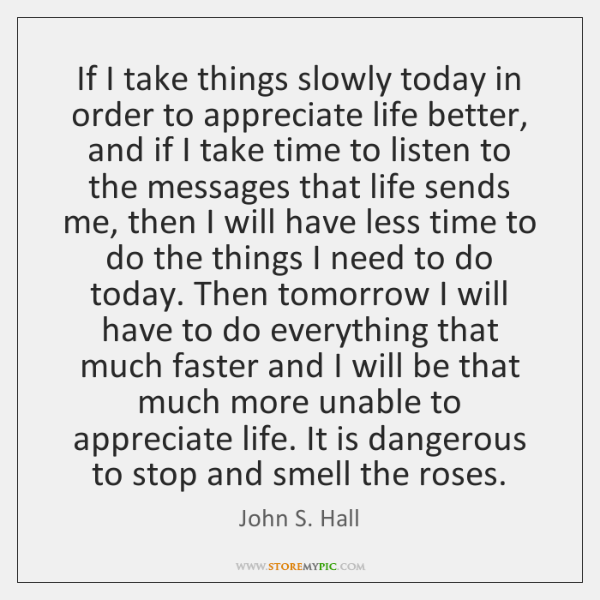If I take things slowly today in order to appreciate life better, ...