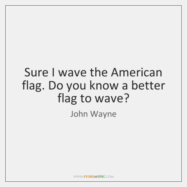 Sure I wave the American flag. Do you know a better flag ...