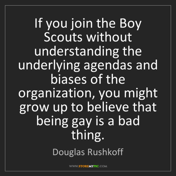 Douglas Rushkoff: If you join the Boy Scouts without understanding the...