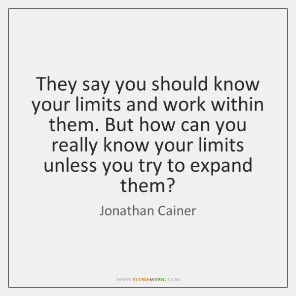 They say you should know your limits and work within them