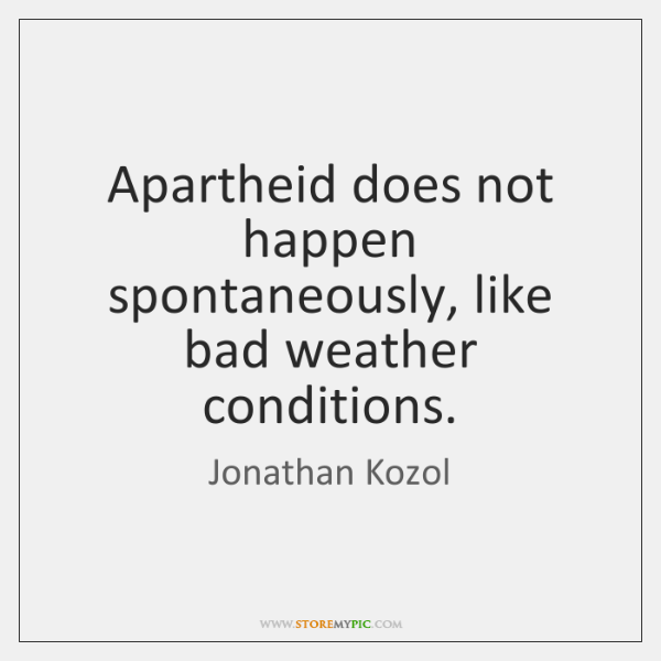 Apartheid does not happen spontaneously, like bad weather conditions.