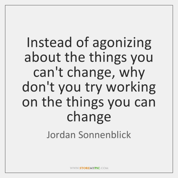 Instead of agonizing about the things you can't change, why don't you ...
