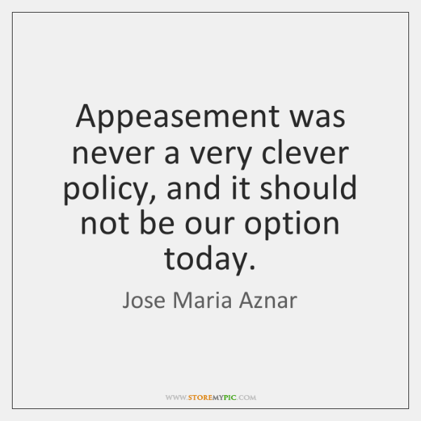 Appeasement was never a very clever policy, and it should not be ...