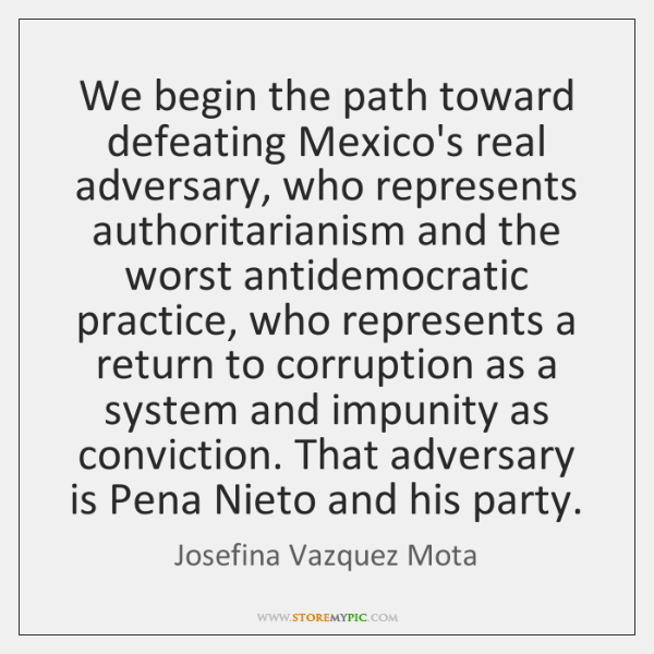 We begin the path toward defeating Mexico's real adversary, who represents authoritarianism ...
