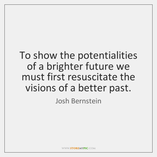 To show the potentialities of a brighter future we must first resuscitate ...