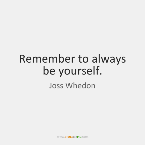 Remember to always be yourself.