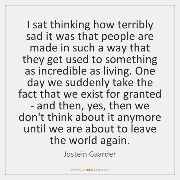 I sat thinking how terribly sad it was that people are made ...