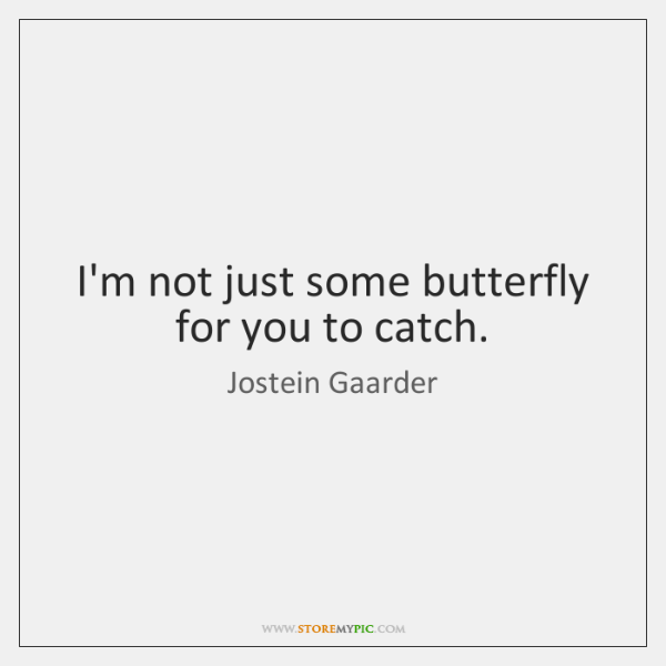 I'm not just some butterfly for you to catch.