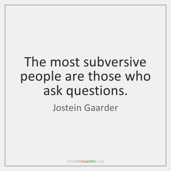 The most subversive people are those who ask questions.