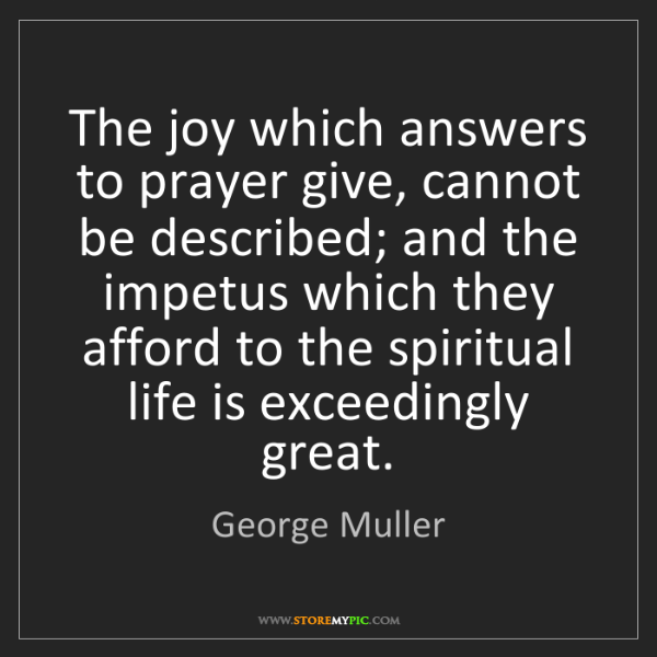 George Muller: The joy which answers to prayer give, cannot be described;...