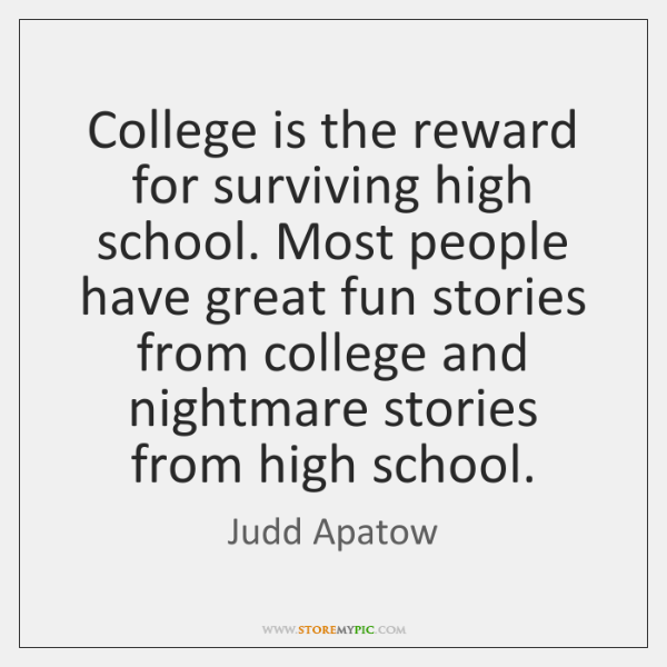 College is the reward for surviving high school. Most people have great ...