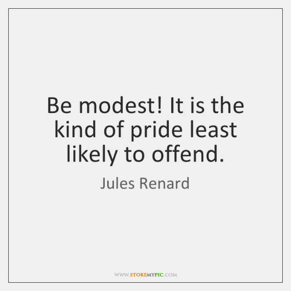 Be modest! It is the kind of pride least likely to offend.