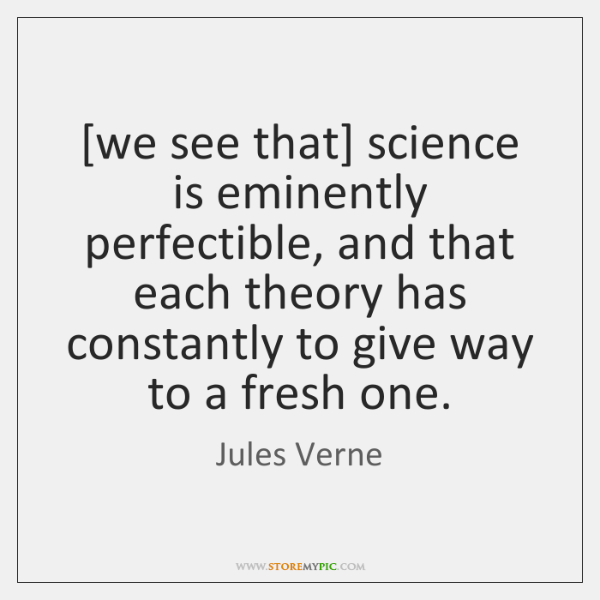 [we see that] science is eminently perfectible, and that each theory has ...