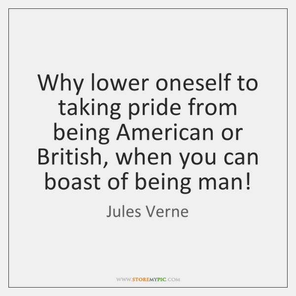 Why lower oneself to taking pride from being American or British, when ...