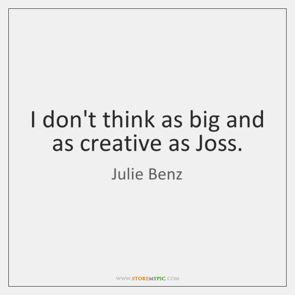 I don't think as big and as creative as Joss.