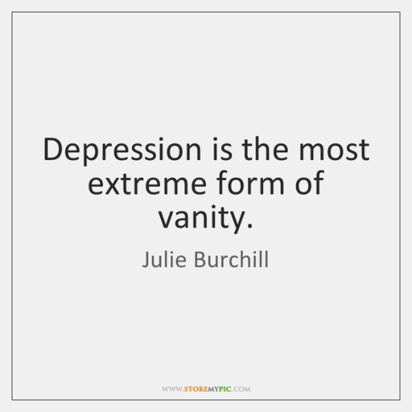 Depression is the most extreme form of vanity.
