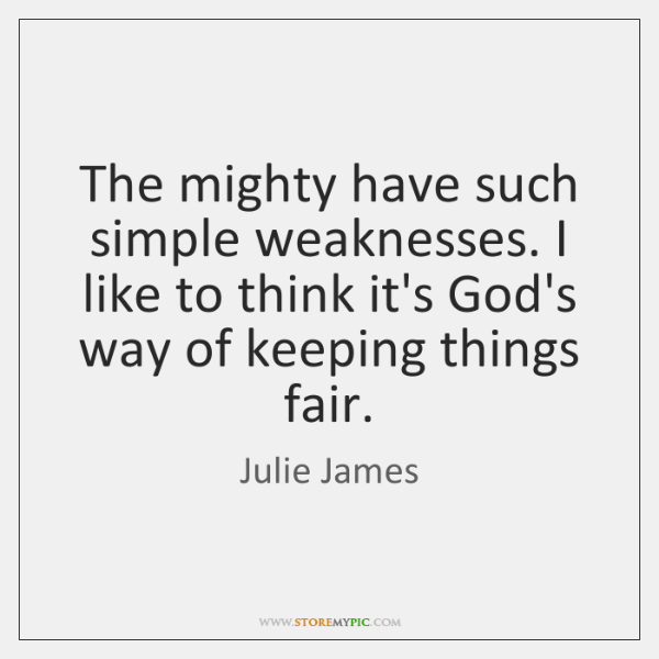 The mighty have such simple weaknesses. I like to think it's God's ...