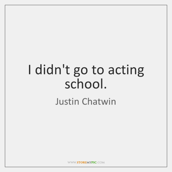 I didn't go to acting school.