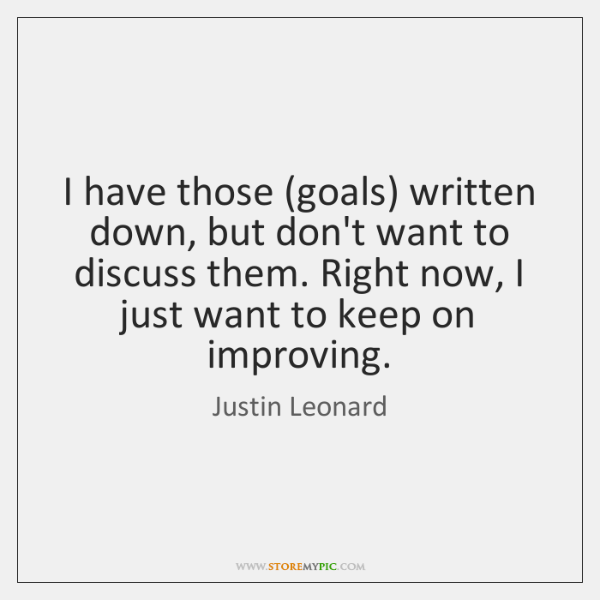 I have those (goals) written down, but don't want to discuss them. ...