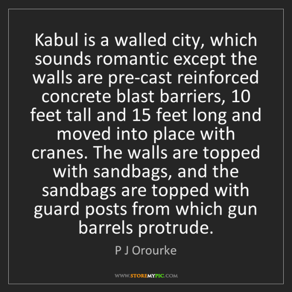 P J Orourke: Kabul is a walled city, which sounds romantic except...