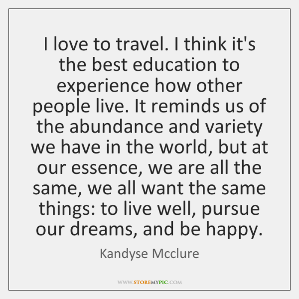 I love to travel. I think it's the best education to experience ...