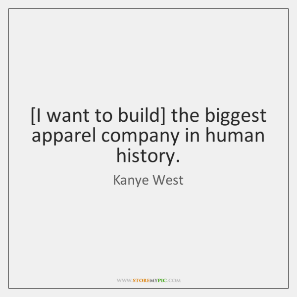 [I want to build] the biggest apparel company in human history.