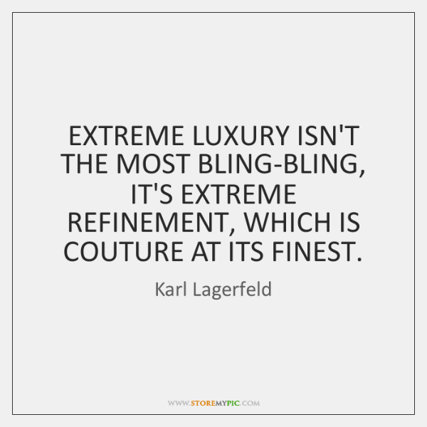 EXTREME LUXURY ISN'T THE MOST BLING-BLING, IT'S EXTREME REFINEMENT, WHICH IS COUTURE ...